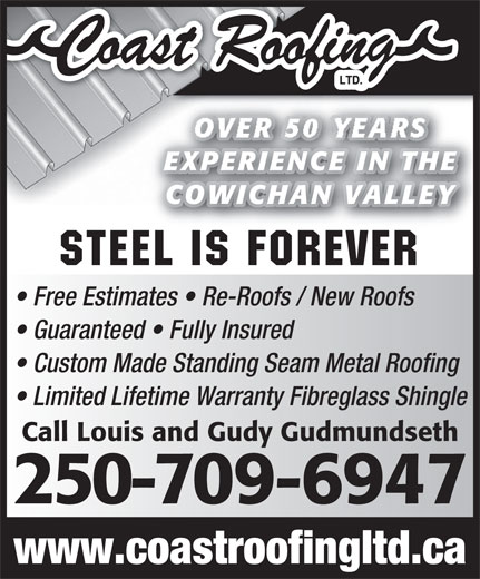 Coast Roofing Ltd (250-746-6469) - Display Ad - OVER 50 YEARS EXPERIENCE IN THEE IN THEEXPERIENC COWICHAN VALLEYAN VALLEYCOWICH Steel is Forever Free Estimates   Re-Roofs / New Roofs www.coastroofingltd.ca Guaranteed   Fully Insured Custom Made Standing Seam Metal Roofing Limited Lifetime Warranty Fibreglass Shingle Call Louis and Gudy Gudmundseth 250-709-6947