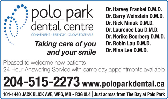 Polo Park Dental Centre (204-774-2521) - Display Ad - Dr. Harvey Frankel D.M.D. Dr. Barry Weinstein D.M.D. Dr. Rick Minuk D.M.D. Dr. Laurence Lau D.M.D. Dr. Noriko Boorberg D.M.D. Dr. Robin Lau D.M.D. Taking care of you Dr. Nina Lee D.M.D. and your smile Pleased to welcome new patients 24 Hour Answering Service with same day appointments available 204-515-2273 www.poloparkdental.ca 104-1440 JACK BLICK AVE, WPG, MB - R3G 0L4   Just across from The Bay at Polo Park
