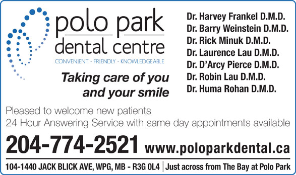 Polo Park Dental Centre (204-774-2521) - Display Ad - Dr. Harvey Frankel D.M.D. Dr. Barry Weinstein D.M.D. Dr. Rick Minuk D.M.D. Dr. Laurence Lau D.M.D. Dr. D Arcy Pierce D.M.D. Dr. Robin Lau D.M.D. Taking care of you Dr. Huma Rohan D.M.D. and your smile 24 Hour Answering Service with same day appointments available 204-774-2521 www.poloparkdental.ca 104-1440 JACK BLICK AVE, WPG, MB - R3G 0L4   Just across from The Bay at Polo Park Pleased to welcome new patients