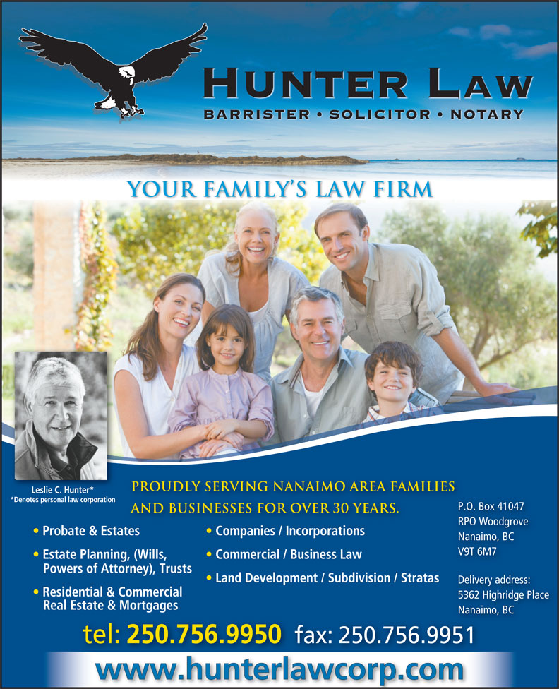 Hunter Law Corp (250-756-9950) - Annonce illustrée======= - HUNTER Law BARRISTER   SOLICITOR   NOTARY YOUR FAMILY S LAW FIRM Proudly serving nanaimo area families Leslie C. Hunter* *Denotes personal law corporation P.O. Box 41047 P.O. and businesses for over 30 years. RPO Woodgrove RPO Probate & Estates Companies / Incorporations Nanaimo, BC V9T 6M7 Estate Planning, (Wills, Commercial / Business Law Powers of Attorney), Trusts Land Development / Subdivision / Stratas Delivery address: Residential & Commercial 5362 Highridge Place Real Estate & Mortgages Nanaimo, BCNanaim tel: 250.756.9950 fax: 250.756.9951 www.hunterlawcorp.com