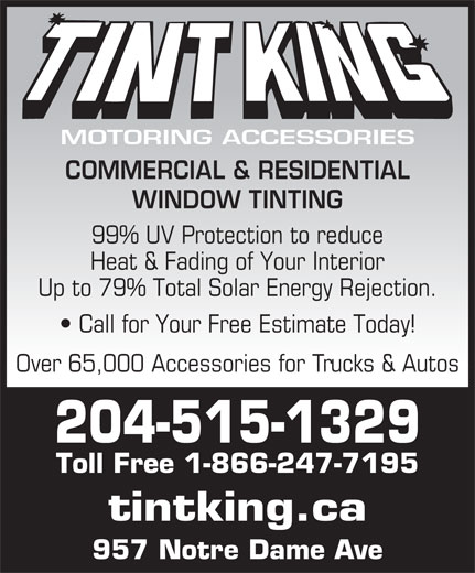 Tint King (204-775-4825) - Annonce illustrée======= - Call for Your Free Estimate Today! Over 65,000 Accessories for Trucks & Autos 204-515-1329 Toll Free 1-866-247-7195 tintking.ca 957 Notre Dame Ave Up to 79% Total Solar Energy Rejection. MOTORING ACCESSORIES COMMERCIAL & RESIDENTIAL WINDOW TINTING 99% UV Protection to reduce Heat & Fading of Your Interior