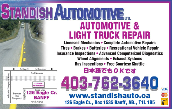 Standish Automotive Ltd (403-762-3640) - Display Ad - AUTOMOTIVE & LIGHT TRUCK REPAIR Licensed Mechanics   Complete Automotive Repairs Tires   Brakes   Batteries   Recreational Vehicle Repair Insurance Inspections   Advanced Computerized Diagnostics Wheel Alignments   Exhaust Systems Bus Inspections   Free Courtesy Shuttle www.standishauto.ca 126 Eagle Cr., Box 1535 Banff, AB., T1L 1B5 AUTOMOTIVE & LIGHT TRUCK REPAIR Licensed Mechanics   Complete Automotive Repairs Tires   Brakes   Batteries   Recreational Vehicle Repair Insurance Inspections   Advanced Computerized Diagnostics Wheel Alignments   Exhaust Systems Bus Inspections   Free Courtesy Shuttle www.standishauto.ca 126 Eagle Cr., Box 1535 Banff, AB., T1L 1B5