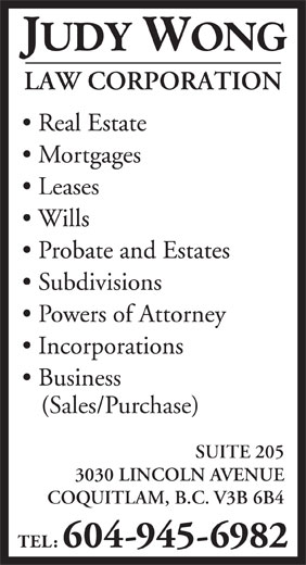 Wong Judy Law Corp (604-945-6982) - Display Ad - Real Estate Mortgages Leases Wills Probate and Estates Subdivisions Powers of Attorney Incorporations Business (Sales/Purchase) SUITE 205 3030 LINCOLN AVENUE COQUITLAM, B.C. V3B 6B4 TEL: 604-945-6982 JUDY WONG LAW CORPORATION
