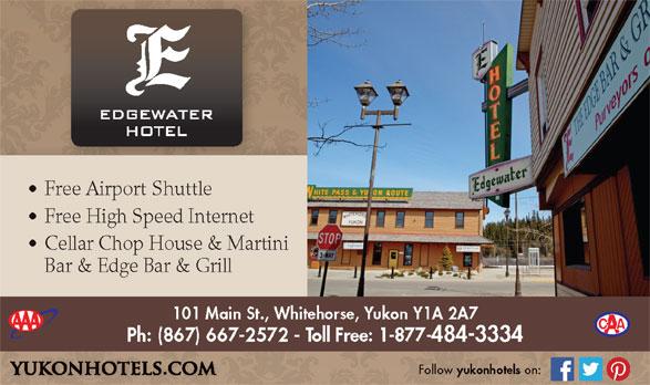 Edgewater Hotel (867-667-2572) - Display Ad - Free Airport Shuttle Free High Speed Internet Cellar Chop House & Martini Bar & Edge Bar & Grill 101 Main St., Whitehorse, Yukon Y1A 2A7 Ph: (867) 667-2572 - Toll Free: 1-877-484-3334 Follow yukonhotels on: