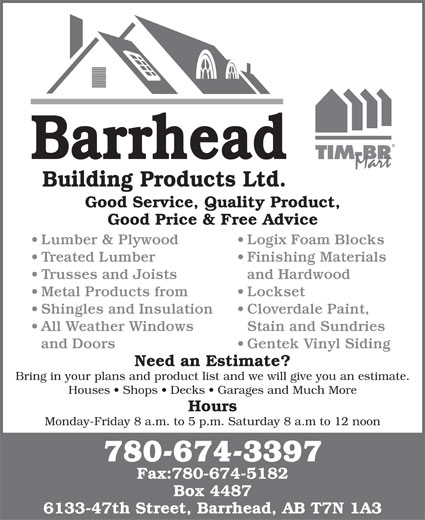 Barrhead Building Products (780-674-3397) - Display Ad - Trusses and Joists and Hardwood Metal Products from Lockset Shingles and Insulation Cloverdale Paint, All Weather Windows Stain and Sundries and Doors Gentek Vinyl Siding Need an Estimate? Bring in your plans and product list and we will give you an estimate. Houses   Shops   Decks   Garages and Much More Hours Monday-Friday 8 a.m. to 5 p.m. Saturday 8 a.m to 12 noon 780-674-3397 Fax:780-674-5182 Box 4487 6133-47th Street, Barrhead, AB T7N 1A3 Barrhead Building Products Ltd. Good Service, Quality Product, Good Price & Free Advice Lumber & Plywood Logix Foam Blocks Treated Lumber Finishing Materials Trusses and Joists and Hardwood Metal Products from Lockset Shingles and Insulation Cloverdale Paint, All Weather Windows Stain and Sundries and Doors Gentek Vinyl Siding Need an Estimate? Bring in your plans and product list and we will give you an estimate. Houses   Shops   Decks   Garages and Much More Hours Monday-Friday 8 a.m. to 5 p.m. Saturday 8 a.m to 12 noon 780-674-3397 Fax:780-674-5182 Box 4487 6133-47th Street, Barrhead, AB T7N 1A3 Barrhead Building Products Ltd. Good Service, Quality Product, Good Price & Free Advice Lumber & Plywood Logix Foam Blocks Treated Lumber Finishing Materials