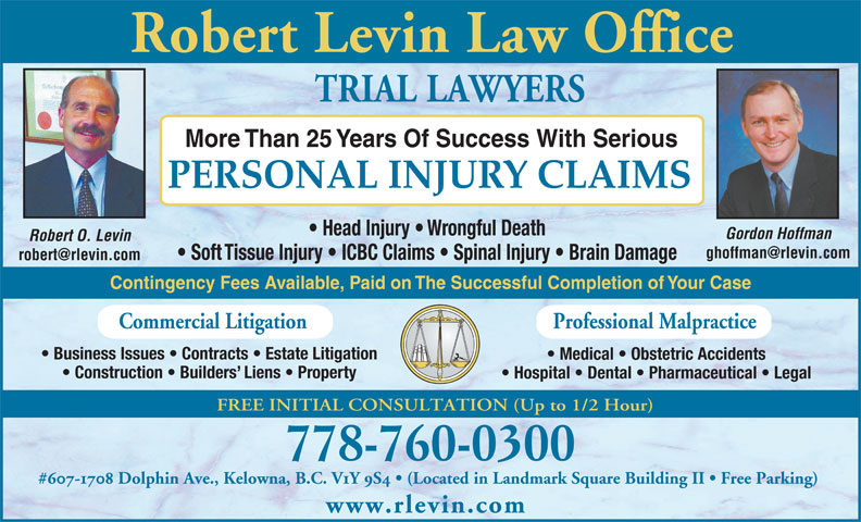 Robert O. Levin Law Office (250-868-2101) - Annonce illustrée======= - Contingency Fees Available, Paid on The Successful Completion of Your Case Professional Malpractice Commercial Litigation Business Issues   Contracts   Estate Litigation Medical   Obstetric Accidents Construction   Builders  Liens   Property Hospital   Dental   Pharmaceutical   Legal FREE INITIAL CONSULTATION (Up to 1/2 Hour) 778-760-0300 #607-1708 Dolphin Ave., Kelowna, B.C. V1Y 9S4   (Located in Landmark Square Building II   Free Parking) PERSONAL INJURY CLAIMS Head Injury   Wrongful Death Gordon Hoffman Robert O. Levin Soft Tissue Injury   ICBC Claims   Spinal Injury   Brain Damage www.rlevin.com More Than 25 Years Of Success With Serious Robert Levin Law Office TRIAL LAWYERS