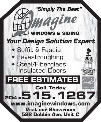 Imagine Windows & Siding (204-661-5204) - Display Ad - Your Design Solution Expert Eavestroughing Steel/Fiberglass HYDRO POWERSMART Insulated Doors FINANCING AVAILABLE FREE ESTIMATES Call Today 204.515.1267 www.imaginewindows.com Soffit & Fascia Visit our Showroom 592 Dobbie Ave. Unit C Simply The Best