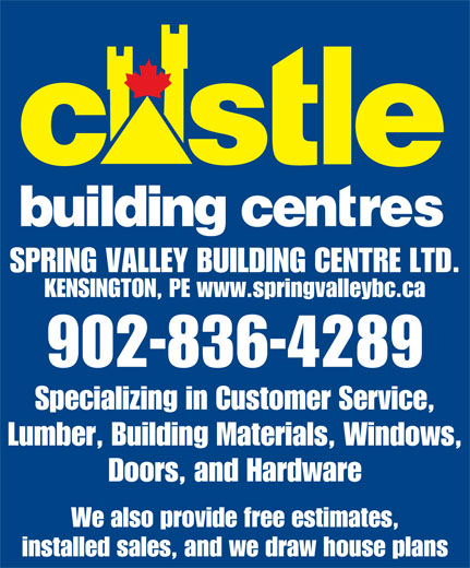 Castle Building Centres (902-836-4289) - Annonce illustrée======= - SPRING VALLEY BUILDING CENTRE LTD. KENSINGTON, PE www.springvalleybc.ca 902-836-4289 Specializing in Customer Service, Lumber, Building Materials, Windows, Doors, and Hardware We also provide free estimates, installed sales, and we draw house plans