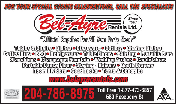 Bel-Ayre Rentals Ltd (204-786-8975) - Display Ad - FOR YOUR SPECIAL EVENTS CELEBRATIONS, CALL THE SPECIALISTS Official Supplies For All Your Party Needs Tables & Chairs   Dishes   Glassware   Cutlery   Chafing Dishes Coffee Urns   BBQ   Refrigerator   Table Linens   Skirting   Portable Bars Stanchions   Champagne Fountain   Wedding Arches   Candelabras Portable Dance Floor   Staging - Raisers   Booth Drapery Room Dividers   Coat Racks   Tents & Canopies www.belayrerentals.com Toll Free 1-877-473-6857 204-786-8975 580 Roseberry St