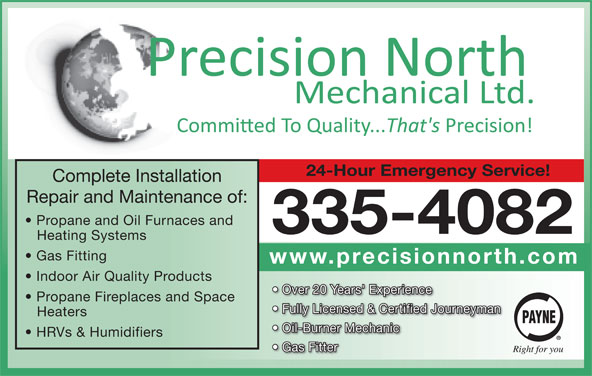 Precision North Mechanical Ltd (867-335-4082) - Display Ad - 24-Hour Emergency Service! Complete Installation Repair and Maintenance of: Propane and Oil Furnaces and 335-4082 Heating Systems Gas Fitting www.precisionnorth.com Indoor Air Quality Products Over 20 Years' Experience Propane Fireplaces and Space Fully Licensed & Certified Journeyman Heaters Oil-Burner Mechanic HRVs & Humidifiers Gas Fitter Heaters Oil-Burner Mechanic HRVs & Humidifiers Gas Fitter 24-Hour Emergency Service! Complete Installation Repair and Maintenance of: Propane and Oil Furnaces and 335-4082 Heating Systems Gas Fitting www.precisionnorth.com Indoor Air Quality Products Over 20 Years' Experience Propane Fireplaces and Space Fully Licensed & Certified Journeyman