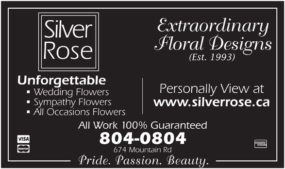 Silver Rose Emotions (506-855-5551) - Display Ad - (Est. 1993) Floral Designs Extraordinary Personally View at Sympathy Flowers www.silverrose.ca All Occasions Flowers All Work 100% Guaranteed 804-0804 674 Mountain Rd Pride. Passion. Beauty. Wedding Flowers Unforgettable