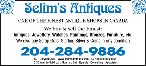 Selim's Antiques (204-284-9886) - Annonce illustrée======= - ONE OF THE FINEST ANTIQUE SHOPS IN CANADA We buy & sell the Finest: Antiques, Jewellery, Watches, Paintings, Bronzes, Furniture, etc. We also buy Scrap Gold, Sterling Silver & Coins in any condition 204-284-9886 801 Corydon Ave. · www.selimsantiques.com · 47 Years in Business 10:30 a.m. to 5:30 p.m. Mon thru Sat · Rentals · Consulting · Appraisals
