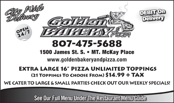 Golden Bakery & Pizza (807-475-5688) - Annonce illustrée======= - DEBIT On Delivery 807-475-5688 1500 James St. S.   MT. McKay Place www.goldenbakeryandpizza.com Extra LArge 16  Pizza Unlimited Toppings (21 Toppings To Choose From) $14.99 Tax WE CATER TO LARGE & SMALL PARTIES CHECK OUT OUR WEEKLY SPECIALS! See Our Full Menu Under The Restaurant Menu Guide