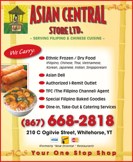 Asian Central Store (867-668-2818) - Display Ad - ACS ~ SERVING FILIPINO & CHINESE CUISINE ~ We Carry: (Filipino, Chinese, Thai, Vietnamese, Korean, Japanese, Indian, Singaporean) Asian Deli Authorized I-Remit Outlet TFC (The Filipino Channel) Agent Special Filipino Baked Goodies Dine-In, Take-Out & Catering Services 867 668-2818 Ethnic Frozen / Dry Food 210 C Ogilvie Street, Whitehorse, YT210 C Ogilvie StreetWhitehorseYT ACS Your One Stop Shop (Formerly  New Oriental   Restaurant)