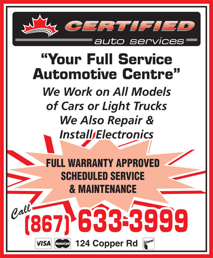 Certified Auto Services (867-633-3999) - Annonce illustrée======= - 124 Copper Rd CERTIFIED Your Full Service Automotive Centre We Work on All Models of Cars or Light Trucks We Also Repair & Install Electronics FULL WARRANTY APPROVED SCHEDULED SERVICE & MAINTENANCE Call (867) 633-3999