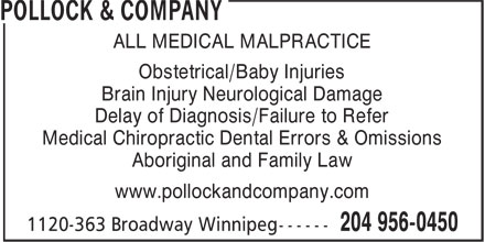 Pollock & Company (204-956-0450) - Display Ad - ALL MEDICAL MALPRACTICE Obstetrical/Baby Injuries Brain Injury Neurological Damage Delay of Diagnosis/Failure to Refer Medical Chiropractic Dental Errors & Omissions Aboriginal and Family Law www.pollockandcompany.com