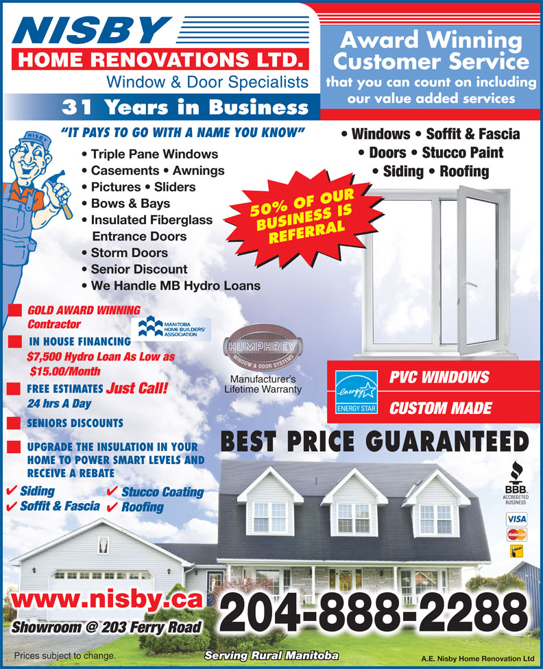 Nisby Home Renovations Ltd (204-888-2288) - Display Ad - Award Winning Customer Service that you can count on including Window & Door Specialists our value added services 31 Years in Business IT PAYS TO GO WITH A NAME YOU KNOW Windows   Soffit & Fascia Doors   Stucco Paint Triple Pane Windows Casements   Awnings Siding   Roofing Pictures   Sliders Bows & Bays 50% OF OUR Insulated Fiberglass BUSINESS IS Entrance Doors REFERRAL Storm Doors Senior Discount We Handle MB Hydro Loans GOLD AWARD WINNING Contractor IN HOUSE FINANCING $7,500 Hydro Loan As Low as $15.00/Month Manufacturer s PVC WINDOWS Lifetime Warranty FREE ESTIMATES Just Call! 24 hrs A Day CUSTOM MADE SENIORS DISCOUNTS UPGRADE THE INSULATION IN YOUR BEST PRICE GUARANTEED HOME TO POWER SMART LEVELS AND RECEIVE A REBATE Siding Stucco Coating Soffit & Fascia Roofing www.nisby.ca 204-888-2288 Prices subject to change. Serving Rural Manitoba A.E. Nisby Home Renovation Ltd