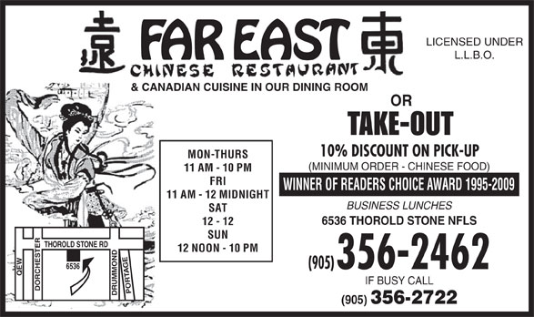 Far East Restaurant (905-356-2462) - Display Ad - R6536& CANADIAN CUISINE IN OUR DINING ROOM HOROLDSTONE RD 12 NOON - 10 PM TE ET HE (905) 356-2462 EW SUN MM IF BUSYCALL DO PORT (905) 356-2722 LICENSED UNDER L.L.B.O. OR TAKE-OUT 10% DISCOUNT ON PICK-UP MON-THURS (MINIMUM ORDER - CHINESE FOOD) 11 AM - 10 PM FRI WINNEROF READERSCHOICE AWARD 1995-2009 11 AM - 12 MIDNIGHT BUSINESS LUNCHES SAT 6536 THOROLDSTONE NFLS 12 - 12