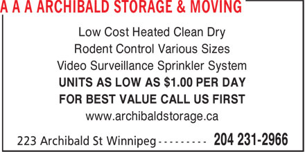 Archibald Storage & Moving (204-231-2966) - Annonce illustrée======= - Rodent Control Various Sizes Video Surveillance Sprinkler System Low Cost Heated Clean Dry UNITS AS LOW AS $1.00 PER DAY FOR BEST VALUE CALL US FIRST www.archibaldstorage.ca Low Cost Heated Clean Dry Rodent Control Various Sizes Video Surveillance Sprinkler System UNITS AS LOW AS $1.00 PER DAY FOR BEST VALUE CALL US FIRST www.archibaldstorage.ca