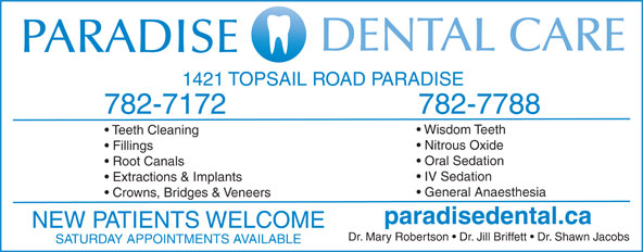 Paradise Dental Care (709-782-7172) - Annonce illustrée======= - Nitrous Oxide 1421 TOPSAIL ROAD PARADISE 782-7172 Wisdom Teeth 782-7788 Teeth Cleaning Fillings Oral Sedation Crowns, Bridges & Veneers paradisedental.ca NEW PATIENTS WELCOME Dr. Mary Robertson   Dr. Jill Briffett   Dr. Shawn Jacobs SATURDAY APPOINTMENTS AVAILABLE IV Sedation Root Canals Extractions & Implants General Anaesthesia