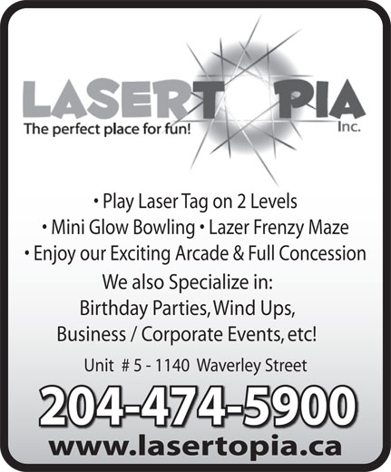Lasertopia (204-474-5900) - Display Ad - Play Laser Tag on 2 Levels Mini Glow Bowling   Lazer Frenzy Maze Enjoy our Exciting Arcade & Full Concession We also Specialize in: Birthday Parties, Wind Ups, Business / Corporate Events, etc! Unit  # 5 - 1140  Waverley Street 204-474-5900204-474-5900 www.lasertopia.cawwwlasertopiaca