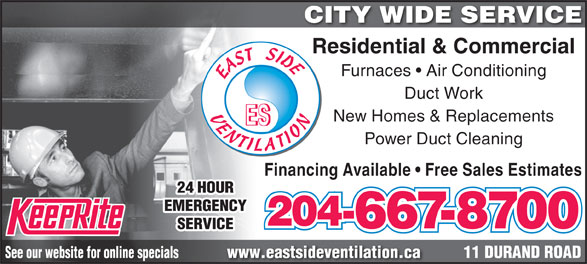 East Side Ventilation (204-667-8700) - Annonce illustrée======= - CITY WIDE SERVICE Residential & Commercial Duct Work Furnaces   Air Conditioning New Homes & Replacements Power Duct Cleaning Financing Available   Free Sales Estimates 24 HOUR EMERGENCY 204- 667-8700 SERVICE 11 DURAND ROADwww.eastsideventilation.caSee our website for online specials