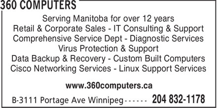 360 Computers (204-832-1178) - Display Ad - Serving Manitoba for over 12 years Retail & Corporate Sales - IT Consulting & Support Comprehensive Service Dept - Diagnostic Services Virus Protection & Support Data Backup & Recovery - Custom Built Computers Cisco Networking Services - Linux Support Services www.360computers.ca