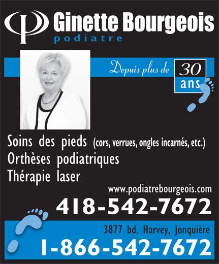 Bourgeois Ginette (418-542-7672) - Annonce illustrée======= - Soins des pieds podiatre Depuis plus de 30 ansans (cors, verrues, ongles incarnés, etc.) Orthèses podiatriques Thérapie laser www.podiatrebourgeois.com 418-542-7672 3877 bd. Harvey, Jonquière 1-866-542-7672--