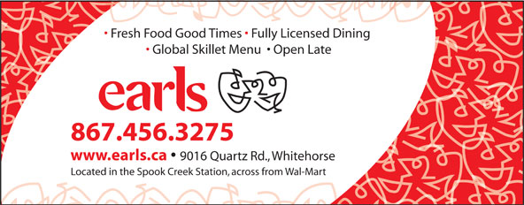 Earls (867-456-3275) - Annonce illustrée======= - Fresh Food Good Times   Fully Licensed Dining Global Skillet Menu    Open Late 867.456.3275 www.earls.ca Located in the Spook Creek Station, across from Wal-Mart 9016 Quartz Rd., Whitehorse