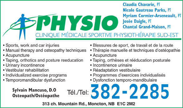 Clinique Médicale Sportive Physiothérapie Sud-Est (506-382-2285) - Annonce illustrée======= - Claudia Chavarie, PT Nicole Gautreau Parks, PT Myriam Cormier-Arseneault, PT Josée Daigle, PT Chantal Grand-Maison, PT Sports, work and car injuries Blessures de sport, de travail et de la route Manual therapy and osteopathy techniques  Thérapie manuelle et techniques d ostéopathie Acupuncture Taping, orthotics and posture reeducation Taping, orthèses et rééducation posturale Urinary incontinence Incontinence urinaire Vestibular rehabilitation Réadaptation vestibulaire Individualized exercise programs Programmes d exercices individualisés Temporomandibular dysfunction Dysfonction temporo-mandibulaire Sylvain Mancuso, D.O Tél./Tel: Osteopath/Ostéopathe 382-2285 313 ch. Mountain Rd., Moncton, NB  E1C 2M2