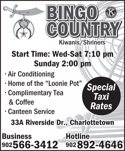 Bingo Country (902-566-3412) - Annonce illustrée======= - BINGO COUNTRY Kiwanis/Shriners Start Time: Wed-Sat 7:10 pm Sunday 2:00 pm Air Conditioning Home of the  Loonie Pot Special Complimentary Tea Taxi & Coffee Rates Canteen Service 33A Riverside Dr., Charlottetown Business Hotline 902 566-3412 892-4646