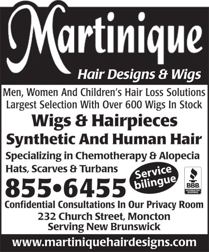 Martinique Hair Designs & Wigs (506-855-6455) - Annonce illustrée======= - Hair Designs & Wigs Men, Women And Children s Hair Loss Solutions Largest Selection With Over 600 Wigs In Stock Wigs & Hairpieces Synthetic And Human Hair Specializing in Chemotherapy & Alopecia Hats, Scarves & Turbans Service bilingue 855 6455 Confidential Consultations In Our Privacy Room 232 Church Street, Moncton Serving New Brunswick www.martiniquehairdesigns.com