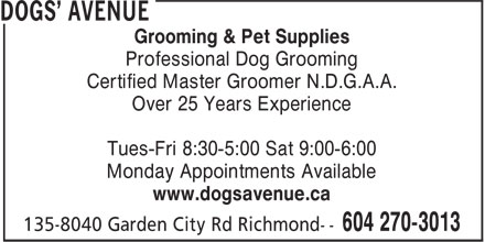 Dogs' Avenue (604-270-3013) - Annonce illustrée======= - Grooming & Pet Supplies Professional Dog Grooming Certified Master Groomer N.D.G.A.A. Over 25 Years Experience Tues-Fri 8:30-5:00 Sat 9:00-6:00 Monday Appointments Available www.dogsavenue.ca Grooming & Pet Supplies Professional Dog Grooming Certified Master Groomer N.D.G.A.A. Over 25 Years Experience Tues-Fri 8:30-5:00 Sat 9:00-6:00 Monday Appointments Available www.dogsavenue.ca