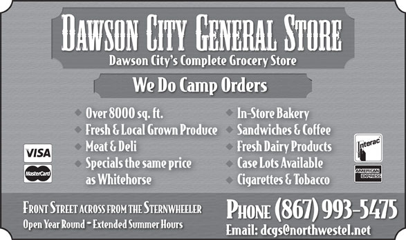 Dawson City General Store (867-993-5475) - Annonce illustrée======= - DAWSON CITY GENERALSTORE We Do Camp Orders Over 8000 sq. ft.In-Store Bakery Fresh & Local Grown ProduceSandwiches & Coffee Meat & DeliFresh Dairy Products Specials the same priceCase Lots Available as WhitehorseCigarettes & Tobacco FRONT STREET ACROSS FROM THE STERNWHEELER () PHONE 867 993-5475 Open Year Round  Extended Summer Hours