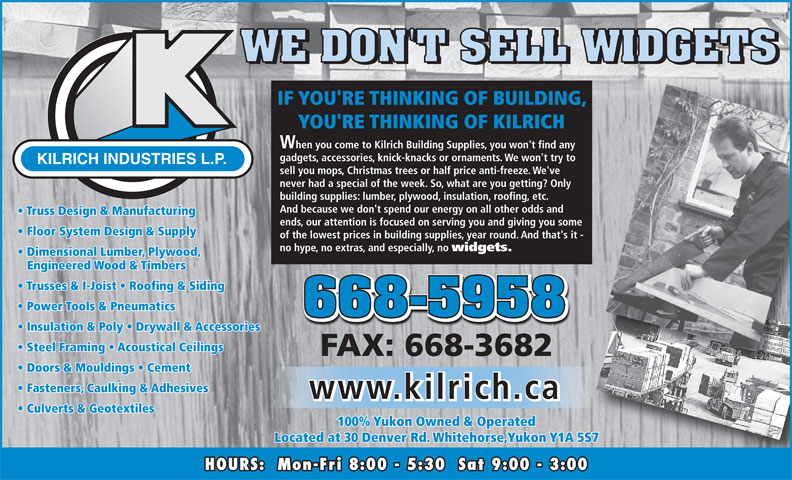 Kilrich Industries Ltd (867-668-5958) - Display Ad - IF YOU'RE THINKING OF BUILDING, YOU'RE THINKING OF KILRICH When you come to Kilrich Building Supplies, you won't find any gadgets, accessories, knick-knacks or ornaments. We won't try to KILRICH INDUSTRIES L.P. sell you mops, Christmas trees or half price anti-freeze. We've never had a special of the week. So, what are you getting? Only building supplies: lumber, plywood, insulation, roofing, etc. And because we don't spend our energy on all other odds and Truss Design & Manufacturing ends, our attention is focused on serving you and giving you some Floor System Design & Supply of the lowest prices in building supplies, year round. And that's it - no hype, no extras, and especially, no widgets. Dimensional Lumber, Plywood, Engineered Wood & Timbers Trusses & I-Joist   Roofing & Siding Power Tools & Pneumatics Insulation & Poly   Drywall & Accessories Steel Framing   Acoustical Ceilings FAX: 668-3682 Doors & Mouldings   Cement Fasteners, Caulking & Adhesives www.kilrich.ca Culverts & Geotextiles 100% Yukon Owned & Operated Located at 30 Denver Rd. Whitehorse,Yukon Y1A 5S7 HOURS:  Mon-Fri 8:00 - 5:30  Sat 9:00 - 3:00