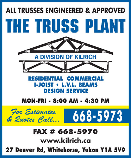 The Truss Plant (867-668-5973) - Annonce illustrée======= - RESIDENTIAL  COMMERCIAL I-JOIST   L.V.L. BEAMS DESIGN SERVICE MON-FRI - 8:00 AM - 4:30 PM FAX # 668-5970 www.kilrich.ca 27 Denver Rd, Whitehorse, Yukon Y1A 5V9