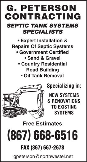 Peterson G Contracting (867-668-6516) - Display Ad - SEPTIC TANK SYSTEMS SPECIALISTS Expert Installation & Repairs Of Septic Systems Government Certified Sand & Gravel Country Residential Road Building Oil Tank Removal Specializing in: NEW SYSTEMS & RENOVATIONS TO EXISTING SYSTEMS Free Estimates 867 668-6516 FAX (867) 667-2678