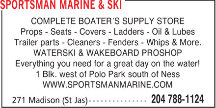 Sportsman Marine & Ski (204-788-1124) - Display Ad - COMPLETE BOATER'S SUPPLY STORE Props - Seats - Covers - Ladders - Oil & Lubes Trailer parts - Cleaners - Fenders - Whips & More. WATERSKI & WAKEBOARD PROSHOP Everything you need for a great day on the water! 1 Blk. west of Polo Park south of Ness WWW.SPORTSMANMARINE.COM WWW.SPORTSMANMARINE.COM COMPLETE BOATER'S SUPPLY STORE Props - Seats - Covers - Ladders - Oil & Lubes Trailer parts - Cleaners - Fenders - Whips & More. WATERSKI & WAKEBOARD PROSHOP Everything you need for a great day on the water! 1 Blk. west of Polo Park south of Ness