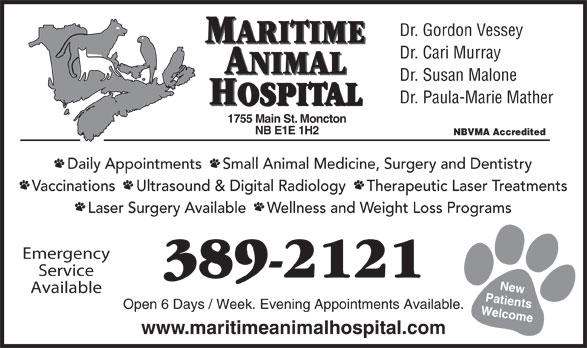 Maritime Animal Hospital (506-389-2121) - Annonce illustrée======= - Dr. Susan Malone Vaccinations     Ultrasound & Digital Radiology     Therapeutic Laser Treatments Laser Surgery Available     Wellness and Weight Loss Programs Emergency Service 389-2121 New Available Patients Open 6 Days / Week. Evening Appointments Available. Welcome1 www.maritimeanimalhospital.com Dr. Gordon Vessey Dr. Cari Murray ANIMAL MARITIME Dr. Paula-Marie Mather HOSPITAL 755 Main St. Moncton NB E1E 1H2 NBVMA Accredited Daily Appointments     Small Animal Medicine, Surgery and Dentistry