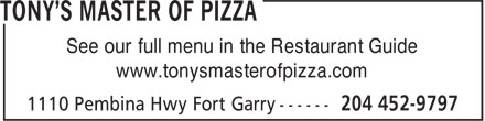 Tony's Master Of Pizza (204-452-9797) - Display Ad - See our full menu in the Restaurant Guide www.tonysmasterofpizza.com See our full menu in the Restaurant Guide www.tonysmasterofpizza.com