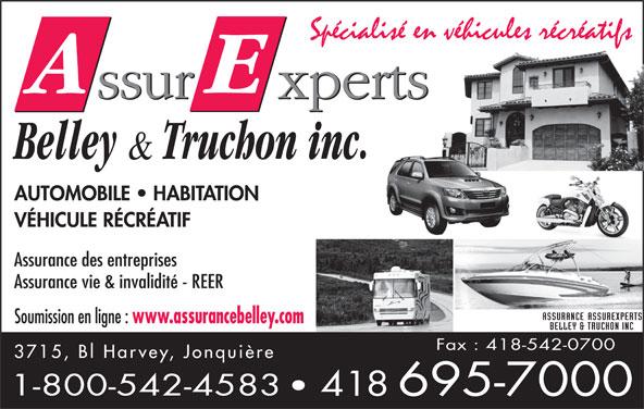 Assurance Assurexperts Belley & Truchon Inc (418-695-7000) - Display Ad - AUTOMOBILE   HABITATION VÉHICULE RÉCRÉATIF Assurance des entreprises Assurance vie & invalidité - REER Soumission en ligne : www.assurancebelley.com Fax : 418-542-0700 3715, Bl Harvey, Jonquière 1-800-542-4583 418 695-7000