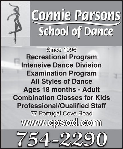 Connie Parsons School Of Dance Ltd (709-754-2290) - Display Ad - Professional/Qualified Staff 77 Portugal Cove Road www.cpsod.com 754-2290 Connie Parsons School of Dance Since 1996 Recreational Program Intensive Dance Division Examination Program All Styles of Dance Ages 18 months - Adult Combination Classes for Kids