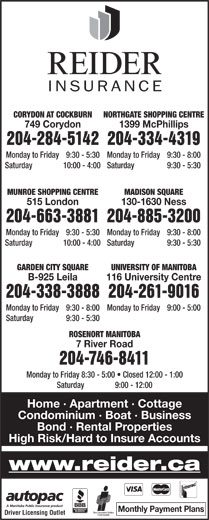 Reider Insurance (204-334-4319) - Display Ad - NORTHGATE SHOPPING CENTRECORYDON AT COCKBURN 1399 McPhillips749 Corydon 204-334-4319204-284-5142 Monday to Friday  9:30 - 8:00Monday to Friday  9:30 - 5:30 Saturday  9:30 - 5:30Saturday  10:00 - 4:00 MADISON SQUAREMUNROE SHOPPING CENTRE 204-885-3200204-663-3881 Monday to Friday  9:30 - 8:00Monday to Friday 9:30 - 5:30 Saturday  9:30 - 5:30Saturday 10:00 - 4:00 GARDEN CITY SQUARE UNIVERSITY OF MANITOBA B-925 Leila 116 University Centre 204-338-3888204-261-9016 Monday to Friday  9:30 - 8:00 Monday to Friday  9:00 - 5:00 Saturday  9:30 - 5:30 ROSENORT MANITOBA 7 River Road 204-746-8411 Monday to Friday  8:30 - 5:00   Closed 12:00 - 1:00 Saturday  9:00 - 12:00 Home · Apartment · Cottage Condominium · Boat · Business 130-1630 Ness515 London Bond · Rental Properties High Risk/Hard to Insure Accounts www.reider.ca Monthly Payment Plans Driver Licensing Outlet