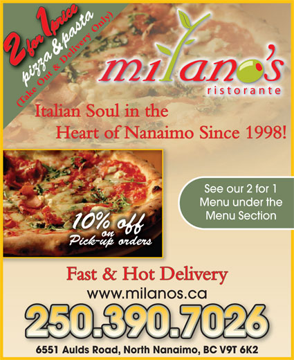 Milano's Ristorante (250-390-5060) - Display Ad - pizza (Take Out & Delivery Only) Heart of Nanaimo Since 1998! See our 2 for 1 Menu under the Menu Section 0% off on Pick-up orders & pasta Fast & Hot Delivery Italian Soul in the www.milanos.ca 6551 Aulds Road, North Nanaimo, BC V9T 6K26551 Aulds Road, North NanaimoBC V9T 6K2