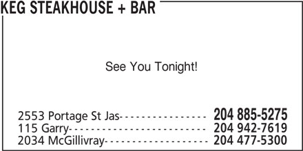 The Keg Steakhouse & Bar (204-885-5275) - Display Ad - See You Tonight! 204 885-5275 2553 Portage St Jas---------------- 115 Garry------------------------- 204 942-7619 2034 McGillivray------------------- KEG STEAKHOUSE + BAR 204 477-5300 KEG STEAKHOUSE + BAR See You Tonight! 204 885-5275 2553 Portage St Jas---------------- 115 Garry------------------------- 204 942-7619 2034 McGillivray------------------- 204 477-5300