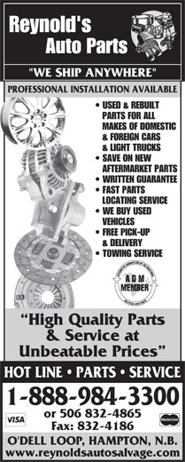 "Reynold's Auto Salvage (1-888-587-2683) - Annonce illustrée======= - www.reynoldsautosalvage.com Reynold's Auto Parts PROFESSIONAL INSTALLATION AVAILABLE ""WE SHIP ANYWHERE"" PROFESSIONAL INSTALLATION AVAILABLE USED & REBUILT PARTS FOR ALL MAKES OF DOMESTIC & FOREIGN CARS & LIGHT TRUCKS SAVE ON NEW AFTERMARKET PARTS WRITTEN GUARANTEE FAST PARTS LOCATING SERVICE WE BUY USED VEHICLES FREE PICK-UP & DELIVERY TOWING SERVICE High Quality Parts & Service at Unbeatable Prices HOT LINE   PARTS   SERVICE 1-888-984-3300 or 506 832-4865 Fax: 832-4186 O'DELL LOOP, HAMPTON, N.B."