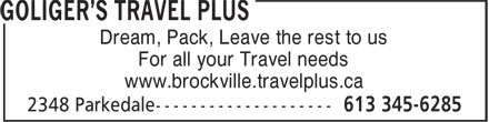 Goliger's Travel Plus (613-345-6285) - Annonce illustrée======= - Dream, Pack, Leave the rest to us For all your Travel needs www.brockville.travelplus.ca