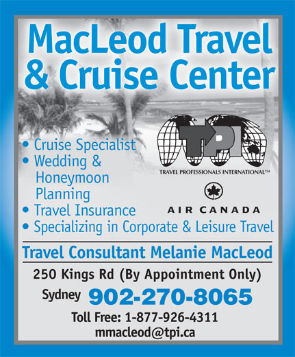 MacLeod Travel Cruise Centre (902-270-1114) - Annonce illustrée======= - LcoTve Cruise Specialist Cruise Specialist Crse Seialisse Slis Wedding & Wedding & Wedin &d TRAVEL PROFESSIONALS INTERNATIONAL Honeymoon HoneymoonHoneymoon Planning Planning   annPlanning Travel Insurance Travel Insurance Travel Insurance Specializing in Corporate & Leisure Travel Specializing in Corporate & Leisure Travel Travel Consultant Melanie MacLeod 250 Kings Rd (By Appointment Only) Sydney 902-270-8065 Toll Free: 1-877-926-4311