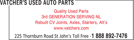 Vatcher's Used Auto Parts (709-722-6977) - Display Ad - Quality Used Parts 3rd GENERATION SERVING NL Rebuilt CV Joints, Axles, Starters, Alt's www.vatchers.com Quality Used Parts 3rd GENERATION SERVING NL Rebuilt CV Joints, Axles, Starters, Alt's www.vatchers.com