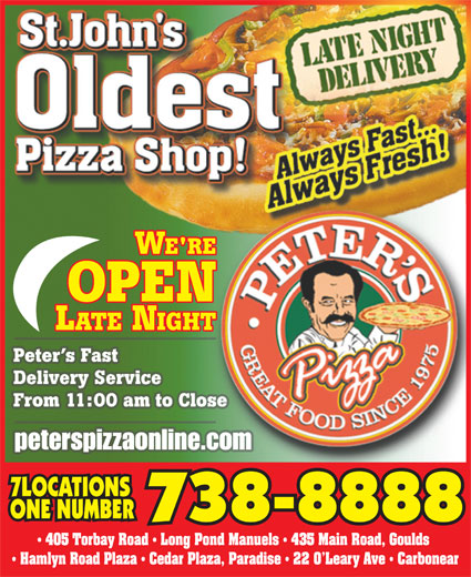 Peter's Pizza (709-738-8888) - Annonce illustrée======= - From 11:00 am to Close Peter s Fast Delivery Service peterspizzaonline.com 7LOCATIONS ONE NUMBER 738-8888 405 Torbay Road   Long Pond Manuels   435 Main Road, Goulds Hamlyn Road Plaza   Cedar Plaza, Paradise   22 O Leary Ave   Carbonear